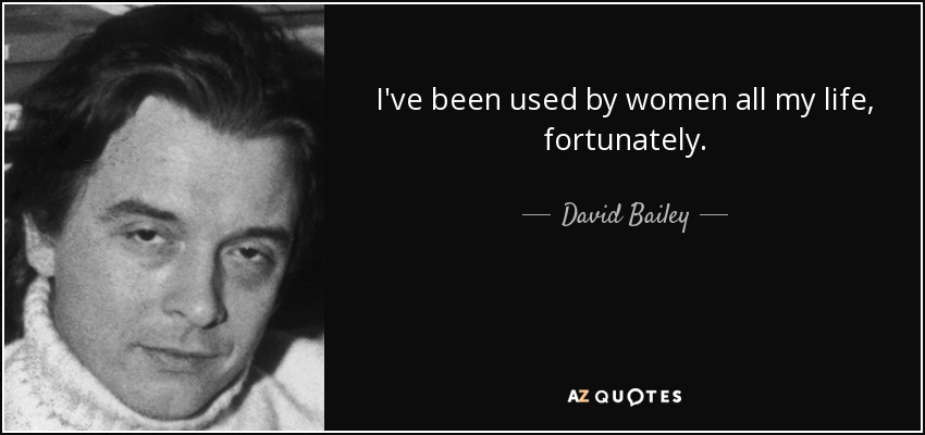 I've been used by women all my life, fortunately. - David Bailey