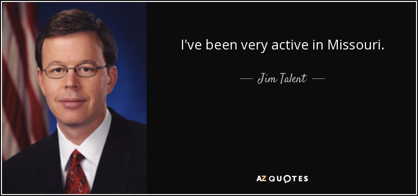I've been very active in Missouri. - Jim Talent