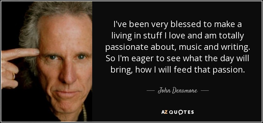 I've been very blessed to make a living in stuff I love and am totally passionate about, music and writing. So I'm eager to see what the day will bring, how I will feed that passion. - John Densmore