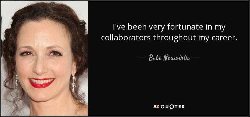 I've been very fortunate in my collaborators throughout my career. - Bebe Neuwirth