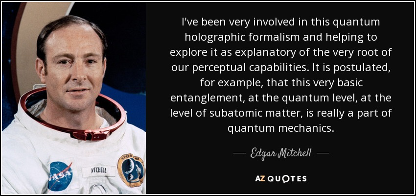 I've been very involved in this quantum holographic formalism and helping to explore it as explanatory of the very root of our perceptual capabilities. It is postulated, for example, that this very basic entanglement, at the quantum level, at the level of subatomic matter, is really a part of quantum mechanics. - Edgar Mitchell