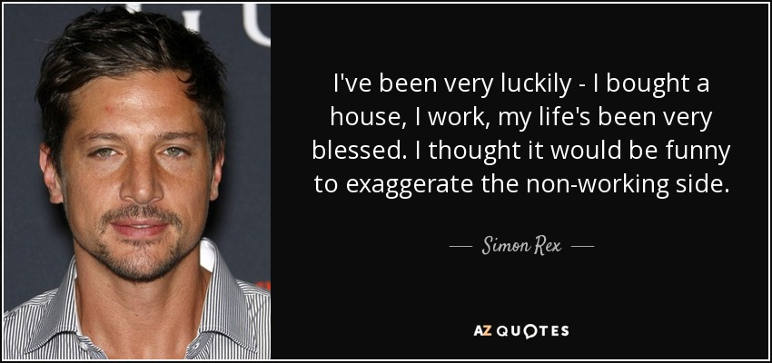 I've been very luckily - I bought a house, I work, my life's been very blessed. I thought it would be funny to exaggerate the non-working side. - Simon Rex