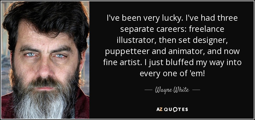 I've been very lucky. I've had three separate careers: freelance illustrator, then set designer, puppetteer and animator, and now fine artist. I just bluffed my way into every one of 'em! - Wayne White