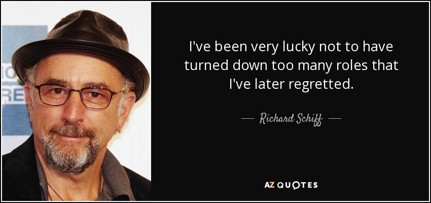 I've been very lucky not to have turned down too many roles that I've later regretted. - Richard Schiff