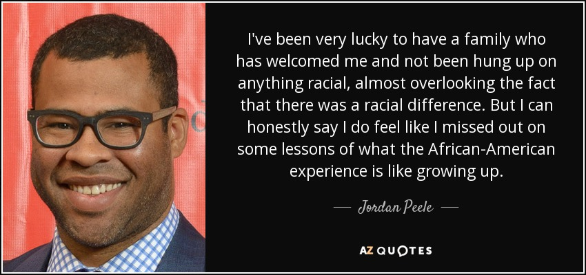 I've been very lucky to have a family who has welcomed me and not been hung up on anything racial, almost overlooking the fact that there was a racial difference. But I can honestly say I do feel like I missed out on some lessons of what the African-American experience is like growing up. - Jordan Peele