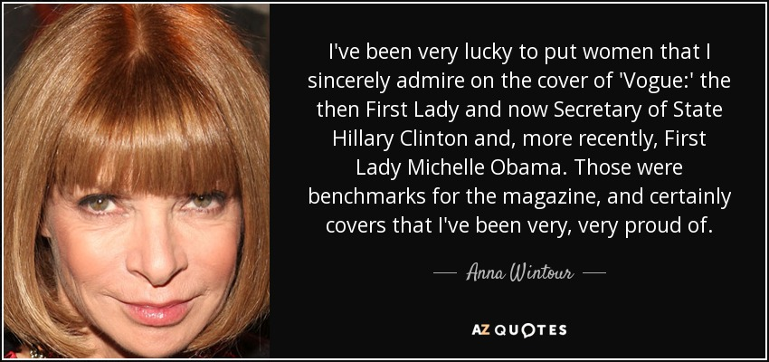 I've been very lucky to put women that I sincerely admire on the cover of 'Vogue:' the then First Lady and now Secretary of State Hillary Clinton and, more recently, First Lady Michelle Obama. Those were benchmarks for the magazine, and certainly covers that I've been very, very proud of. - Anna Wintour