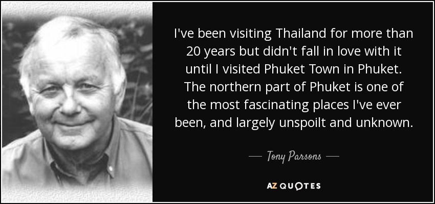 I've been visiting Thailand for more than 20 years but didn't fall in love with it until I visited Phuket Town in Phuket. The northern part of Phuket is one of the most fascinating places I've ever been, and largely unspoilt and unknown. - Tony Parsons