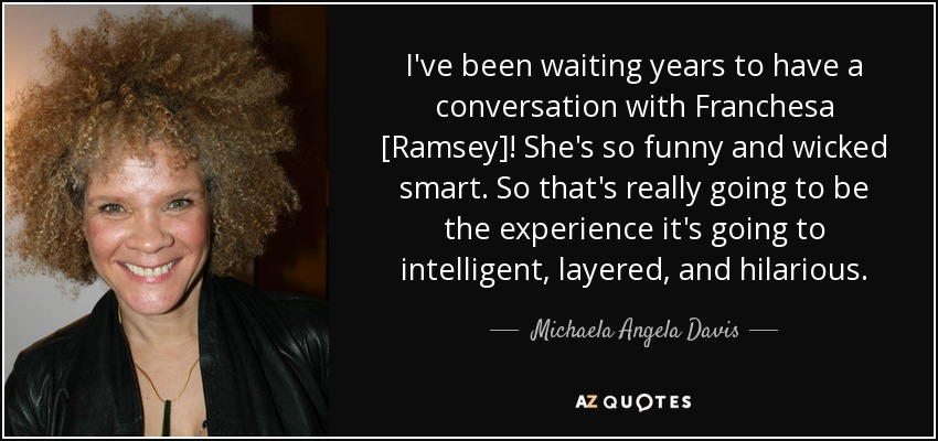 I've been waiting years to have a conversation with Franchesa [Ramsey]! She's so funny and wicked smart. So that's really going to be the experience it's going to intelligent, layered, and hilarious. - Michaela Angela Davis