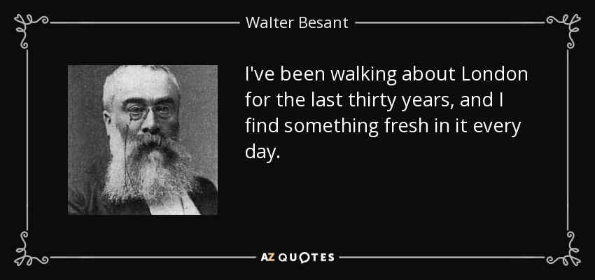 I've been walking about London for the last thirty years, and I find something fresh in it every day. - Walter Besant