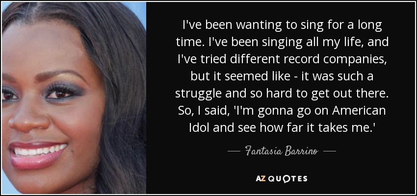 I've been wanting to sing for a long time. I've been singing all my life, and I've tried different record companies, but it seemed like - it was such a struggle and so hard to get out there. So, I said, 'I'm gonna go on American Idol and see how far it takes me.' - Fantasia Barrino
