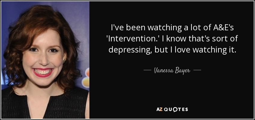 I've been watching a lot of A&E's 'Intervention.' I know that's sort of depressing, but I love watching it. - Vanessa Bayer