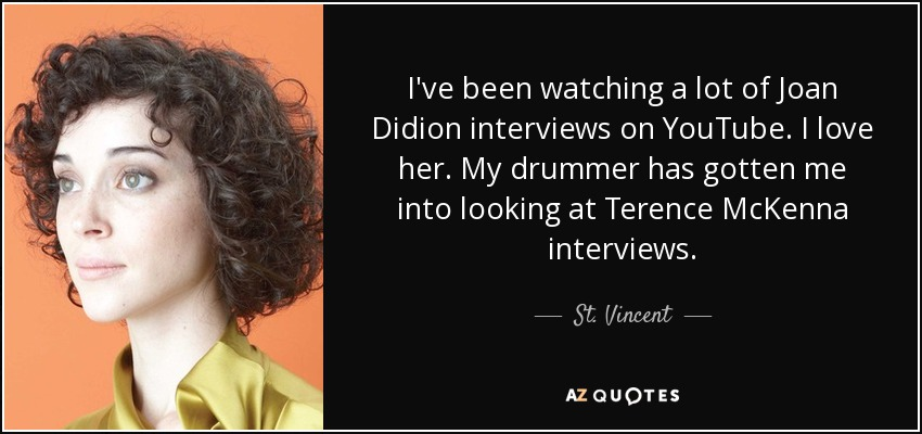 I've been watching a lot of Joan Didion interviews on YouTube. I love her. My drummer has gotten me into looking at Terence McKenna interviews. - St. Vincent