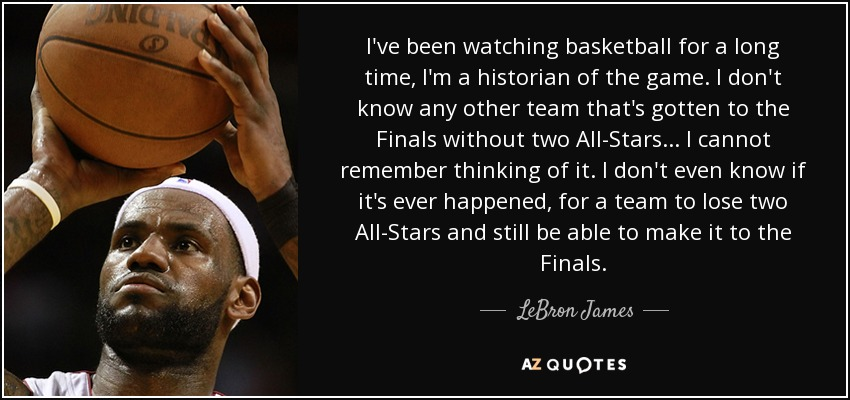I've been watching basketball for a long time, I'm a historian of the game. I don't know any other team that's gotten to the Finals without two All-Stars... I cannot remember thinking of it. I don't even know if it's ever happened, for a team to lose two All-Stars and still be able to make it to the Finals. - LeBron James