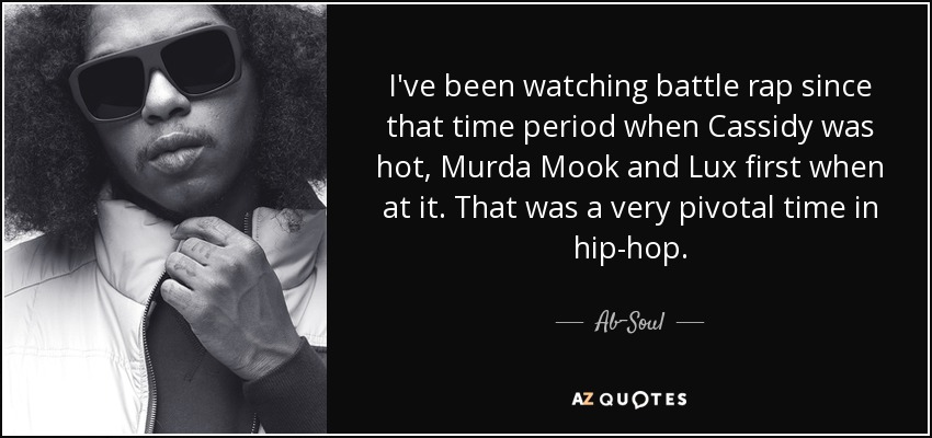 I've been watching battle rap since that time period when Cassidy was hot, Murda Mook and Lux first when at it. That was a very pivotal time in hip-hop. - Ab-Soul