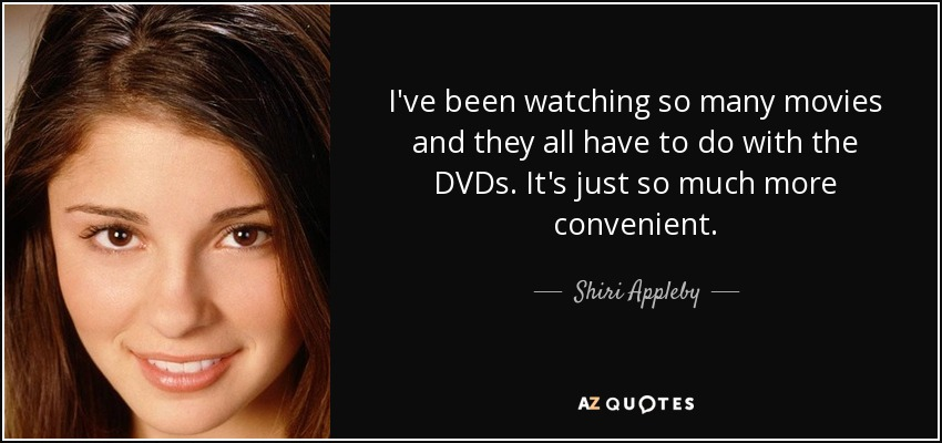 I've been watching so many movies and they all have to do with the DVDs. It's just so much more convenient. - Shiri Appleby