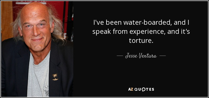 I've been water-boarded, and I speak from experience, and it's torture. - Jesse Ventura