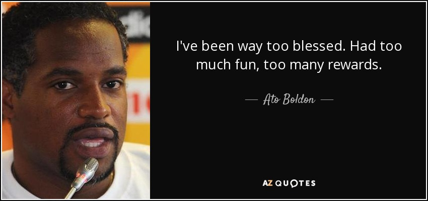 I've been way too blessed. Had too much fun, too many rewards. - Ato Boldon