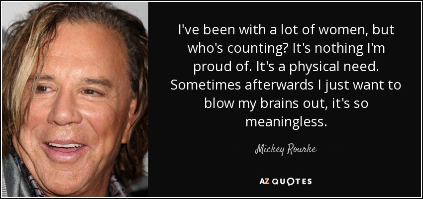 I've been with a lot of women, but who's counting? It's nothing I'm proud of. It's a physical need. Sometimes afterwards I just want to blow my brains out, it's so meaningless. - Mickey Rourke