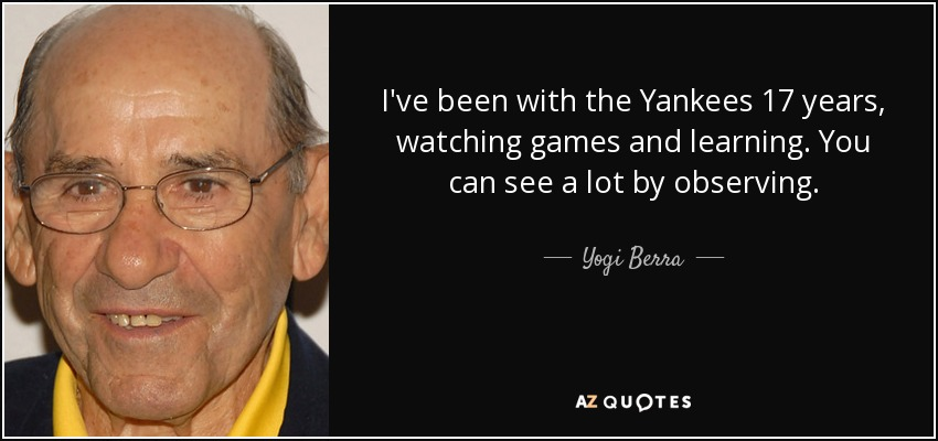 I've been with the Yankees 17 years, watching games and learning. You can see a lot by observing. - Yogi Berra