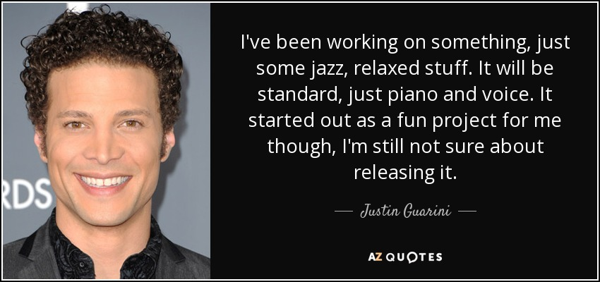 I've been working on something, just some jazz, relaxed stuff. It will be standard, just piano and voice. It started out as a fun project for me though, I'm still not sure about releasing it. - Justin Guarini