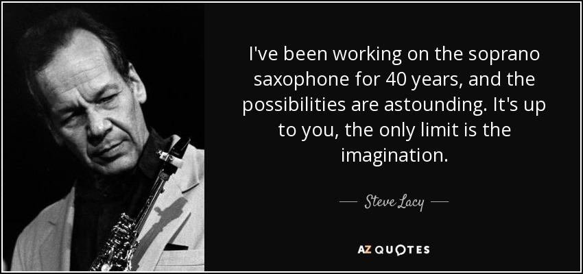I've been working on the soprano saxophone for 40 years, and the possibilities are astounding. It's up to you, the only limit is the imagination. - Steve Lacy