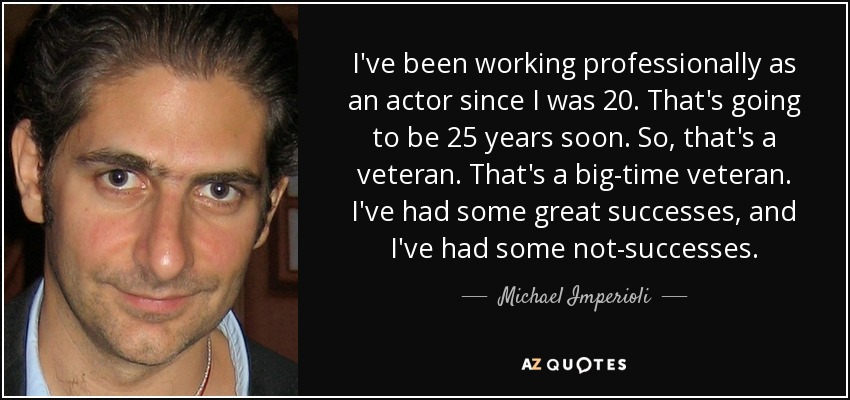 I've been working professionally as an actor since I was 20. That's going to be 25 years soon. So, that's a veteran. That's a big-time veteran. I've had some great successes, and I've had some not-successes. - Michael Imperioli