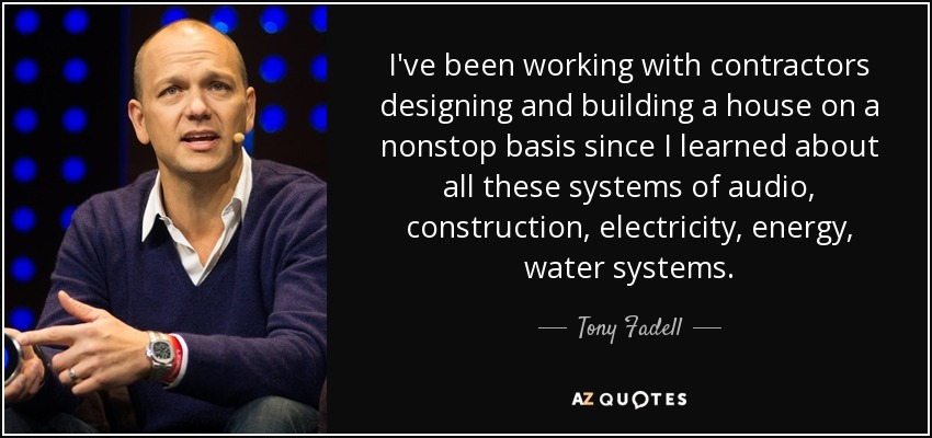 I've been working with contractors designing and building a house on a nonstop basis since I learned about all these systems of audio, construction, electricity, energy, water systems. - Tony Fadell