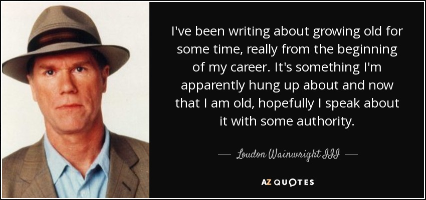 I've been writing about growing old for some time, really from the beginning of my career. It's something I'm apparently hung up about and now that I am old, hopefully I speak about it with some authority. - Loudon Wainwright III
