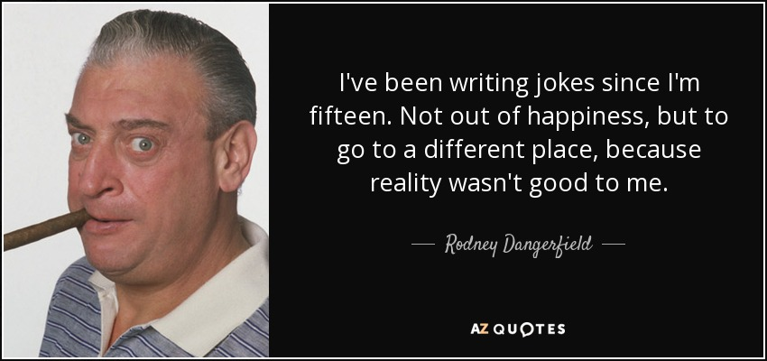I've been writing jokes since I'm fifteen. Not out of happiness, but to go to a different place, because reality wasn't good to me. - Rodney Dangerfield