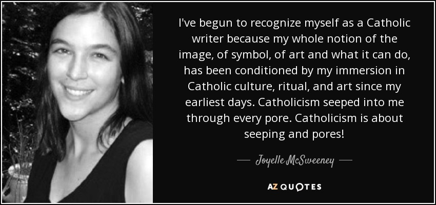 I've begun to recognize myself as a Catholic writer because my whole notion of the image, of symbol, of art and what it can do, has been conditioned by my immersion in Catholic culture, ritual, and art since my earliest days. Catholicism seeped into me through every pore. Catholicism is about seeping and pores! - Joyelle McSweeney