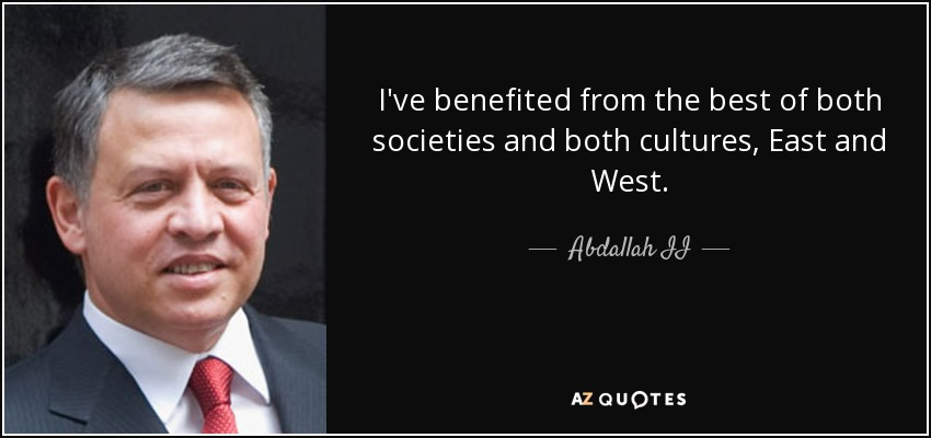I've benefited from the best of both societies and both cultures, East and West. - Abdallah II