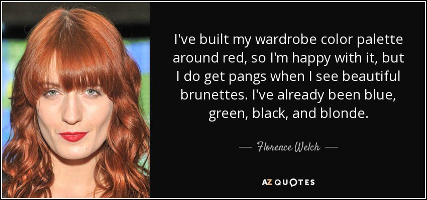 I've built my wardrobe color palette around red, so I'm happy with it, but I do get pangs when I see beautiful brunettes. I've already been blue, green, black, and blonde. - Florence Welch