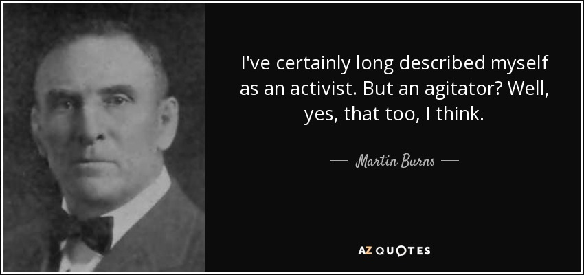 I've certainly long described myself as an activist. But an agitator? Well, yes, that too, I think. - Martin Burns