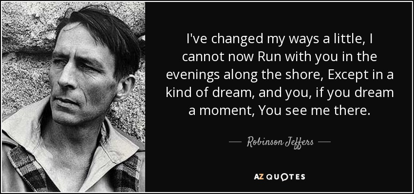 I've changed my ways a little, I cannot now Run with you in the evenings along the shore, Except in a kind of dream, and you, if you dream a moment, You see me there. - Robinson Jeffers