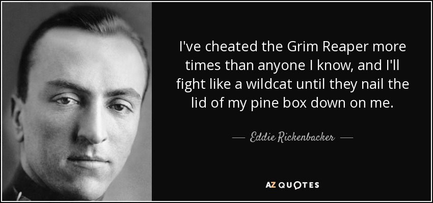 I've cheated the Grim Reaper more times than anyone I know, and I'll fight like a wildcat until they nail the lid of my pine box down on me. - Eddie Rickenbacker