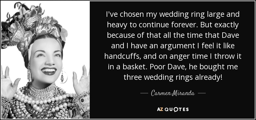 I've chosen my wedding ring large and heavy to continue forever. But exactly because of that all the time that Dave and I have an argument I feel it like handcuffs, and on anger time I throw it in a basket. Poor Dave, he bought me three wedding rings already! - Carmen Miranda