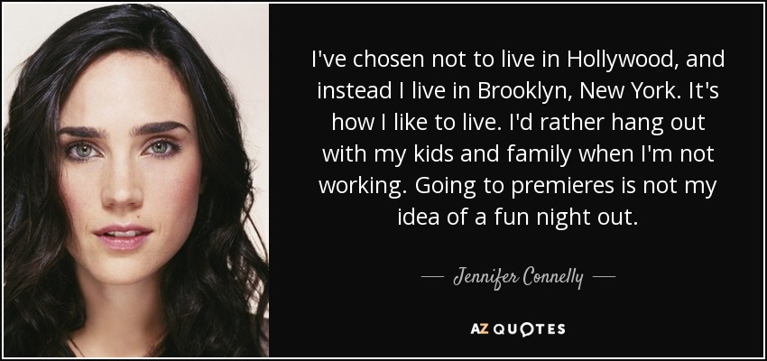 I've chosen not to live in Hollywood, and instead I live in Brooklyn, New York. It's how I like to live. I'd rather hang out with my kids and family when I'm not working. Going to premieres is not my idea of a fun night out. - Jennifer Connelly