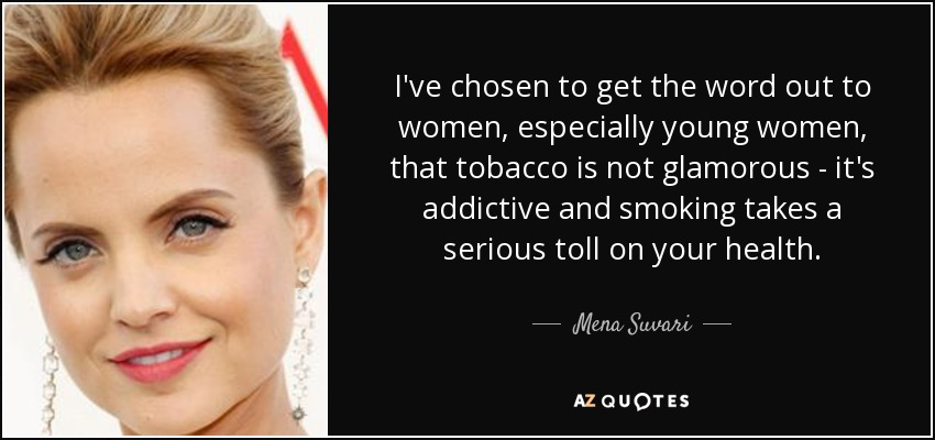 I've chosen to get the word out to women, especially young women, that tobacco is not glamorous - it's addictive and smoking takes a serious toll on your health. - Mena Suvari
