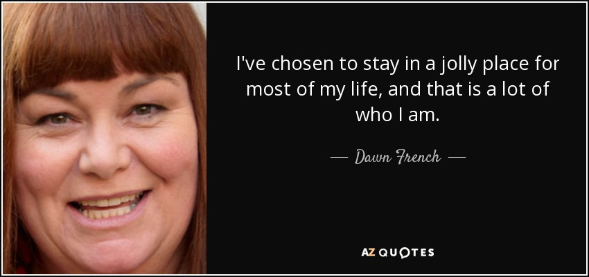 I've chosen to stay in a jolly place for most of my life, and that is a lot of who I am. - Dawn French