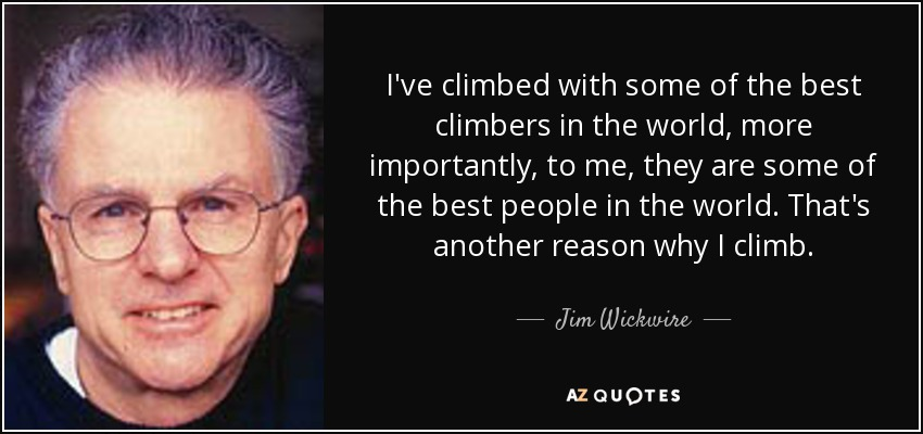 I've climbed with some of the best climbers in the world, more importantly, to me, they are some of the best people in the world. That's another reason why I climb. - Jim Wickwire