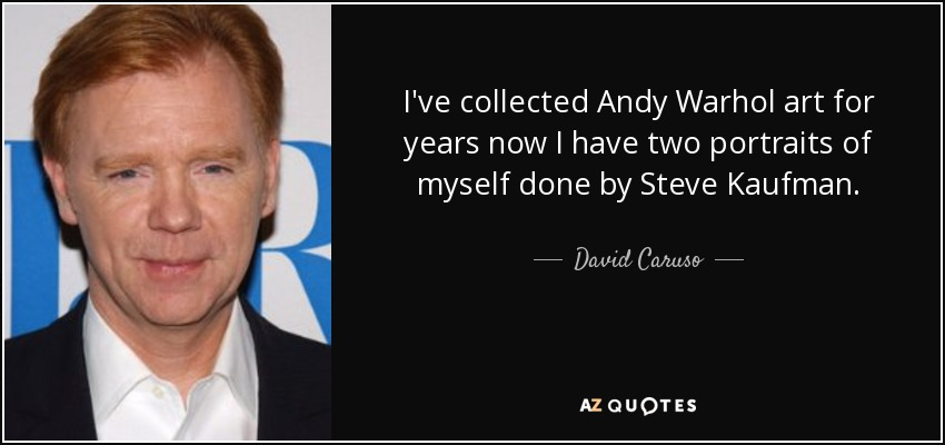 I've collected Andy Warhol art for years now I have two portraits of myself done by Steve Kaufman. - David Caruso