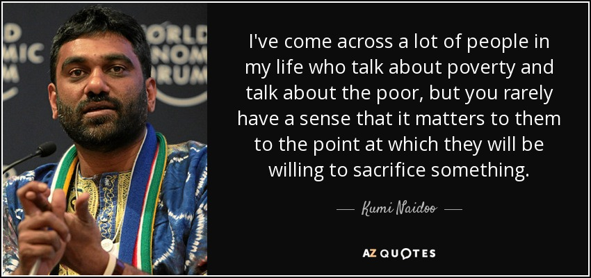 I've come across a lot of people in my life who talk about poverty and talk about the poor, but you rarely have a sense that it matters to them to the point at which they will be willing to sacrifice something. - Kumi Naidoo