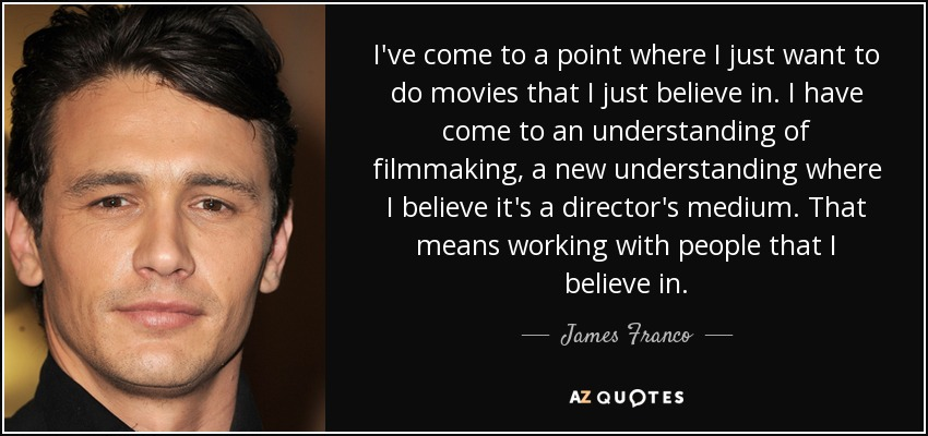 I've come to a point where I just want to do movies that I just believe in. I have come to an understanding of filmmaking, a new understanding where I believe it's a director's medium. That means working with people that I believe in. - James Franco