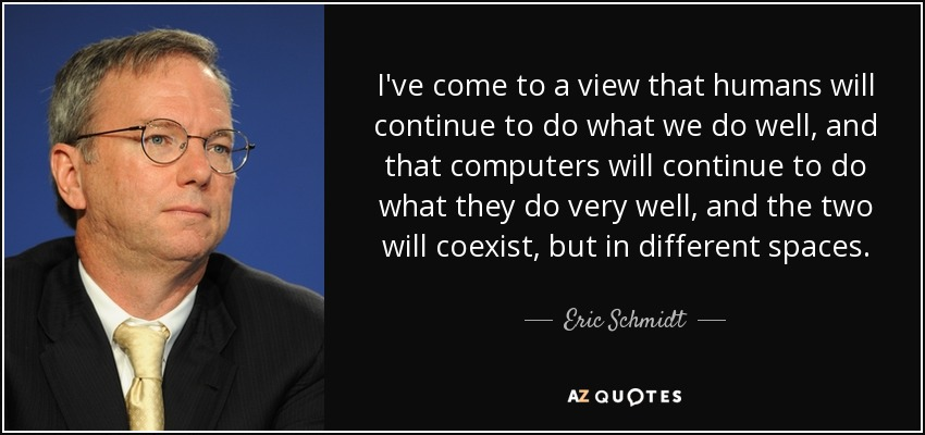 I've come to a view that humans will continue to do what we do well, and that computers will continue to do what they do very well, and the two will coexist, but in different spaces. - Eric Schmidt