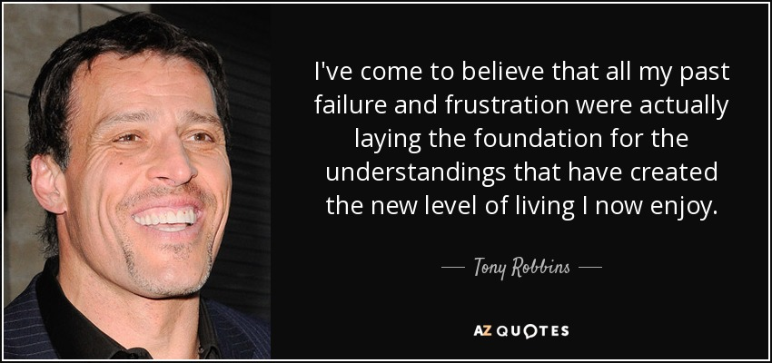 I've come to believe that all my past failure and frustration were actually laying the foundation for the understandings that have created the new level of living I now enjoy. - Tony Robbins