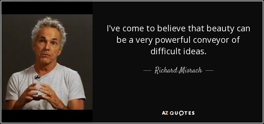 I've come to believe that beauty can be a very powerful conveyor of difficult ideas. - Richard Misrach