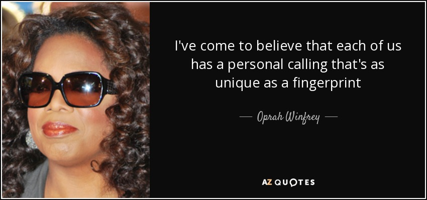 I've come to believe that each of us has a personal calling that's as unique as a fingerprint - Oprah Winfrey