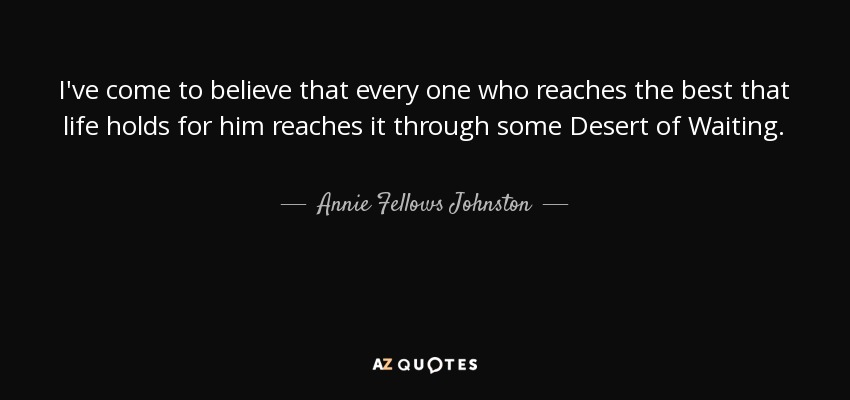 I've come to believe that every one who reaches the best that life holds for him reaches it through some Desert of Waiting. - Annie Fellows Johnston