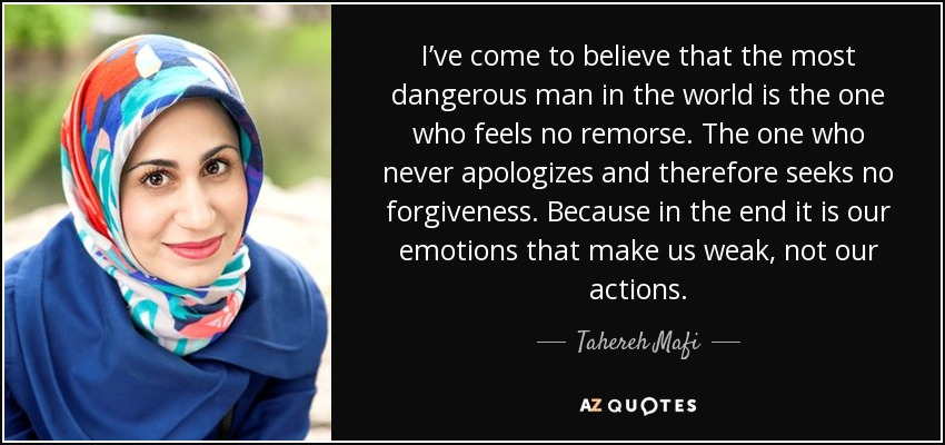 I've come to believe that the most dangerous man in the world is the one who feels no remorse. The one who never apologizes and therefore seeks no forgiveness. Because in the end it is our emotions that make us weak, not our actions. - Tahereh Mafi
