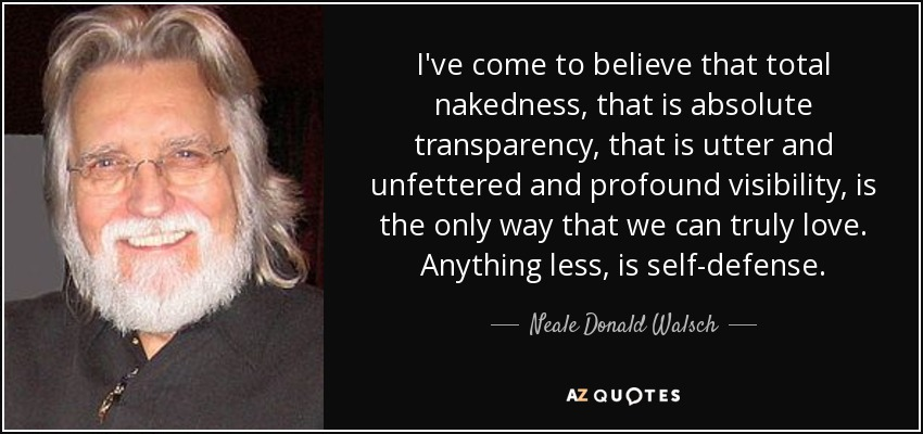 I've come to believe that total nakedness, that is absolute transparency, that is utter and unfettered and profound visibility, is the only way that we can truly love. Anything less, is self-defense. - Neale Donald Walsch